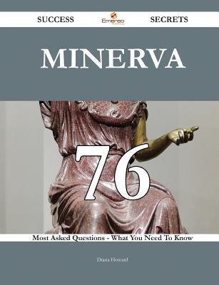 Minerva 76 Success Secrets - 76 Most Asked Questions on Minerva - What You Need to Know  by  Diana Howard