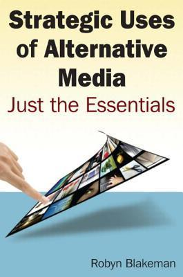 Strategic Uses of Alternative Media: Just the Essentials: Just the Essentials  by  Robyn Blakeman