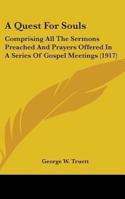A Quest for Souls: Comprising All the Sermons Preached and Prayers Offered in a Series of Gospel Meetings (1917)  by  George W. Truett