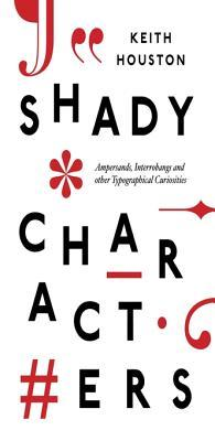 Shady Characters: Ampersands, Interrobangs and Other Typographical Curiosities Keith Houston