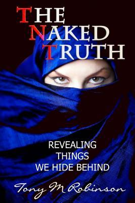 The Naked Truth: Revealing Things We Hide Behind: The Naked Truth: Revealing Things We Hide Behind Tony M Robinson