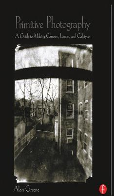 Primitive Photography: A Guide to Making Cameras, Lenses, and Calotypes  by  Alan Greene