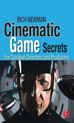 Cinematic Game Secrets for Creative Directors and Producers: Inspired Techniques from Industry Legends  by  Rich Newman