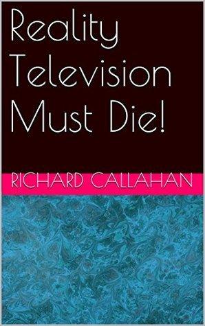 Reality Television Must Die! Richard Callahan