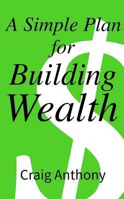 A Simple Plan for Building Wealth Craig Anthony