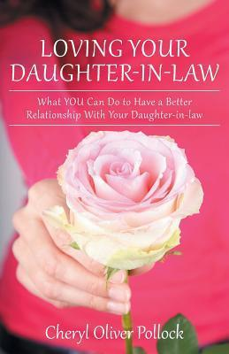 Loving Your Daughter-In-Law: What You Can Do to Have a Better Relationship with Your Daughter-In-Law Cheryl Oliver Pollock