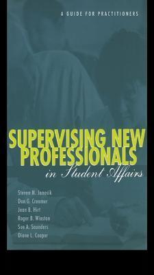 Supervising New Professionals in Student Affairs: A Guide for Practioners  by  Steven M. Janosik