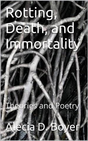 Rotting, Death, and Immortality: Theories and Poetry  by  Alecia D. Boyer