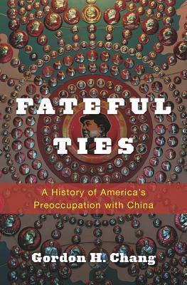 Fateful Ties: A History of Americas Preoccupation with China  by  Gordon H Chang