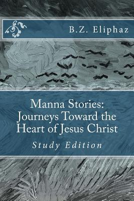 Manna Stories: Journeys Toward the Heart of Jesus Christ: Self-Study Edition  by  B Z Eliphaz
