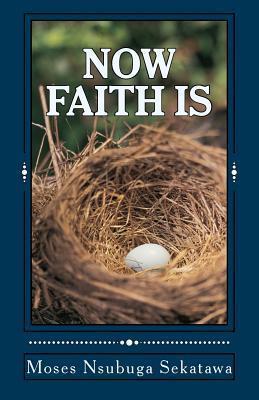 Now Faith Is  by  Moses Nsubuga Sekatawa