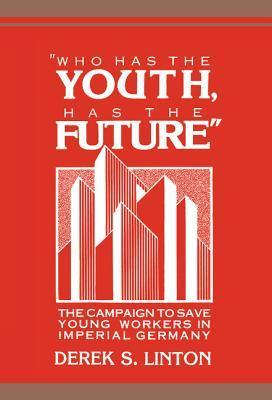 Who Has The Youth, Has The Future: The Campaign To Save Young Workers In Imperial Germany  by  Derek S. Linton