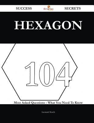 Hexagon 104 Success Secrets - 104 Most Asked Questions on Hexagon - What You Need to Know  by  Leonard Koch