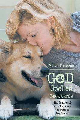 God Spelled Backwards: The Journey of an Actress Into the World of Dog Rescue  by  Sylva Kelegian