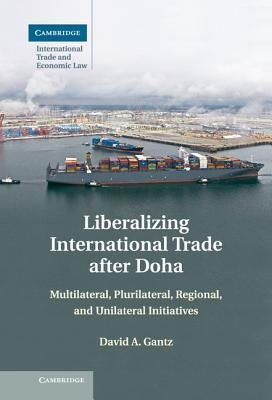 Liberalizing International Trade After Doha: Multilateral, Plurilateral, Regional, and Unilateral Initiatives  by  David A. Gantz