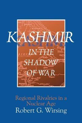 Kashmir in the Shadow of War: Regional Rivalries in a Nuclear Age  by  Robert G. Wirsing
