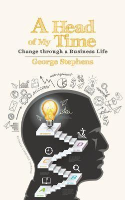 A Head of My Time: Change Through a Business Life George  Stephens