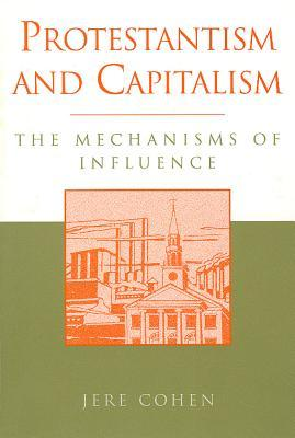 Protestantism and Capitalism: The Mechanisms of Influence  by  Jere Cohen