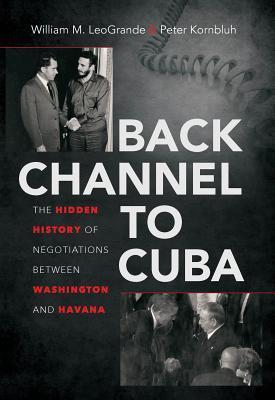 Back Channel to Cuba: The Hidden History of Negotiations Between Washington and Havana William M. Leogrande