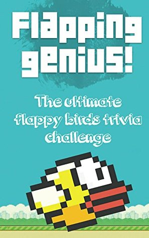 Flapping Genius Flappy Bird : The Amazingly Entertaining Unofficial Trivia Game Book for Flappy Bird Fans (Unofficial and Unauthorized): Flapping Genius ... Bird : The Amazingly Entertaining Un James Moore