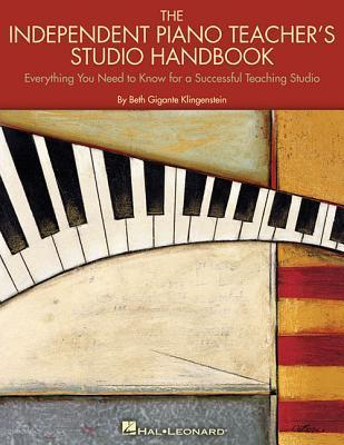 The Independent Piano Teachers Studio Handbook: Everything You Need to Know for a Successful Teaching Studio Beth Gigante Klingenstein