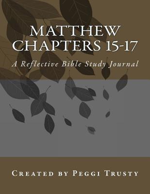 Matthew, Chapters 15-17: A Reflective Bible Study Journal Peggi Trusty