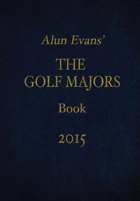 Alun Evans the Golf Majors Book, 2015  by  MR Alun Evans