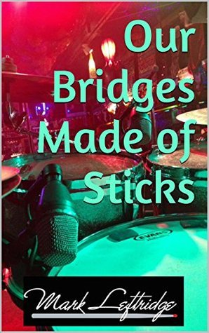 Our Bridges Made of Sticks  by  Mark Leftridge