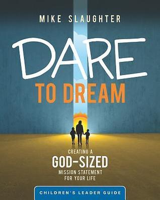 Dare to Dream Childrens Leader Guide: Creating a God-Sized Mission Statement for Your Life Mike Slaughter