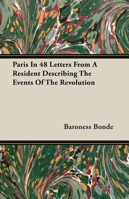 Paris in 48 Letters from a Resident Describing the Events of the Revolution  by  Baroness Bonde