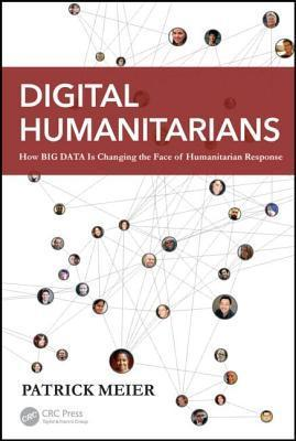 Digital Humanitarians: How Big Data Is Changing the Face of Humanitarian Response  by  Patrick Meier