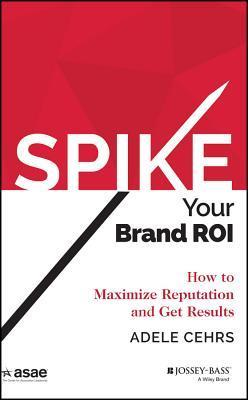 Spike Your Brand Roi: How to Maximize Reputation and Get Results Adele R. Cehrs