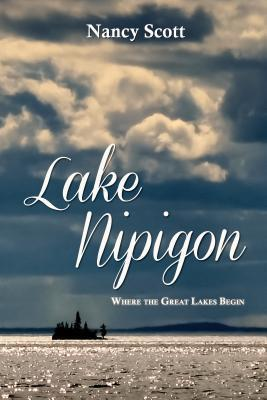 Lake Nipigon: Where the Great Lakes Begin  by  Nancy Scott