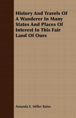History and Travels of a Wanderer in Many States and Places of Interest in This Fair Land of Ours  by  Amanda E. Miller Bates