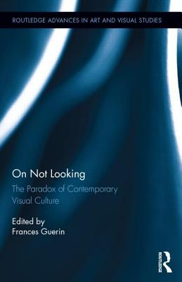 On Not Looking: The Paradox of Contemporary Visual Culture  by  Frances Guerin