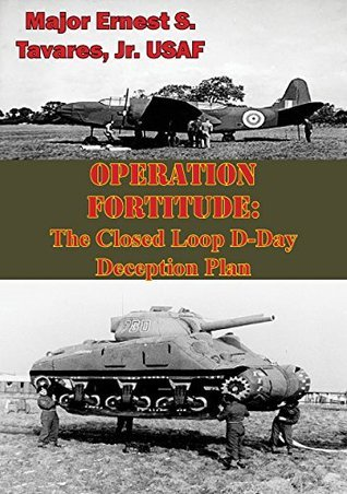 OPERATION FORTITUDE: The Closed Loop D-Day Deception Plan  by  Major Ernest S. Tavares Jr. USAF