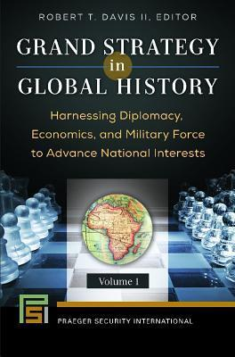 Grand Strategy in Global History [2 Volumes]: Harnessing Diplomacy, Economics, and Military Force to Advance National Interests Robert T Davis  II