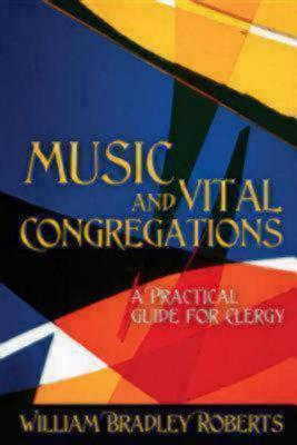 Music and Vital Congregations: A Practical Guide for Clergy William Bradley Roberts
