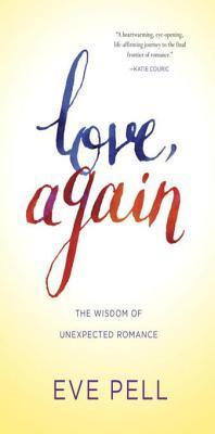 Love, Again: The Wisdom of Unexpected Romance Eve Pell