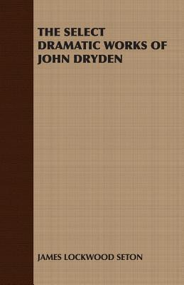 The Select Dramatic Works of John Dryden Lockwood Seton James Lockwood Seton