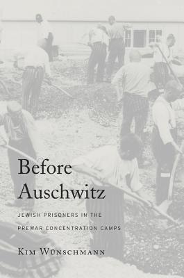 Before Auschwitz: Jewish Prisoners in the Prewar Concentration Camps  by  Kim Wunschmann