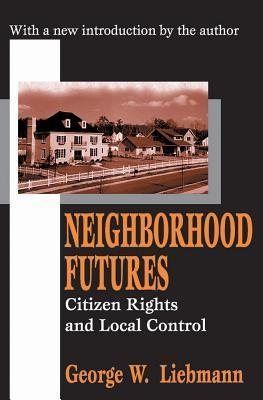 Neighborhood Futures: Citizens Rights and Local Control  by  George Liebmann
