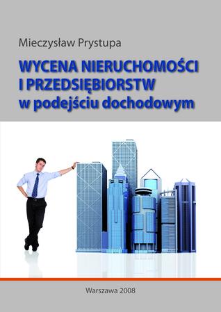 Wycena nieruchomości i przedsiębiorstw w podejściu dochodowym Mieczysław Prystupa