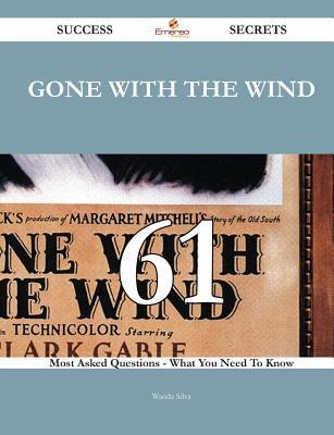 Gone with the Wind 61 Success Secrets - 61 Most Asked Questions on Gone with the Wind - What You Need to Know Wanda Silva