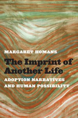 The Imprint of Another Life: Adoption Narratives and Human Possibility Margaret Homans