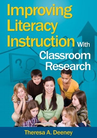 Improving Literacy Instruction With Classroom Research  by  Theresa A. Deeney