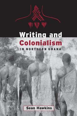 Writing and Colonialism in Northern Ghana: The Encounter Between the Lodagaa and The World on Paper  by  Sean Hawkins