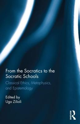 From the Socratics to the Socratic Schools: Classical Ethics, Metaphysics, and Epistemology  by  Ugo Zilioli