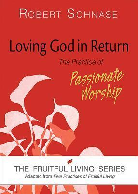 Loving God in Return: The Practice of Passionate Worship  by  Robert Schnase
