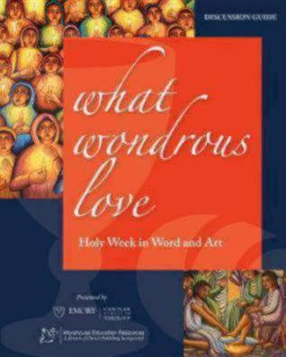 What Wondrous Love: Holy Week in Word and Art Thomas G. Long